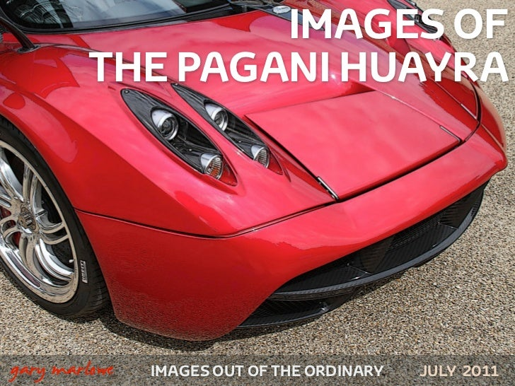 IMAGES OF            THE PAGANI HUAYRA!    gary marlowe   IMAGES OUT OF THE ORDINARY   JULY 2011