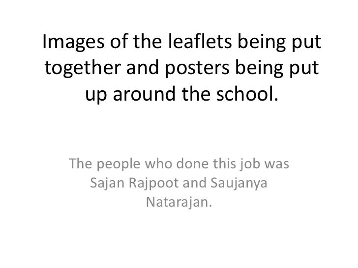 Images of the leaflets being put together and posters being put up around the school.<br />The people who done this job wa...