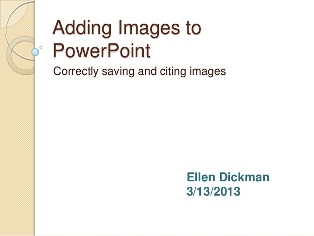 Adding Images toPowerPointCorrectly saving and citing images                          Ellen Dickman                       ...