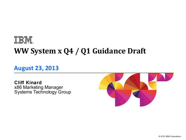 © 2012 IBM Corporation August 23, 2013 Cliff Kinard x86 Marketing Manager Systems Technology Group WW System x Q4 / Q1 Gui...