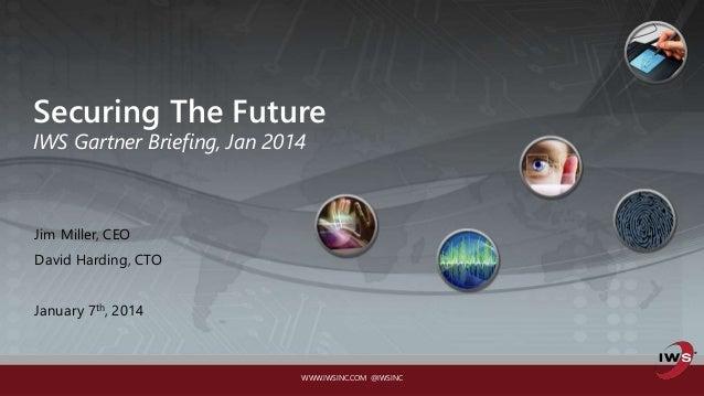 WWW.IWSINC.COM @IWSINC Securing The Future IWS Gartner Briefing, Jan 2014 Jim Miller, CEO David Harding, CTO January 7th, ...
