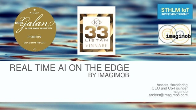 REAL TIME AI ON THE EDGE BY IMAGIMOB Anders Hardebring CEO and Co-Founder Imagimob anders@imagimob.com