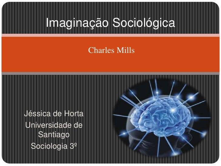 Imaginação SociológicaCharles Mills<br />Jéssica de Horta<br />Universidade de Santiago<br />Sociologia 3º <br />