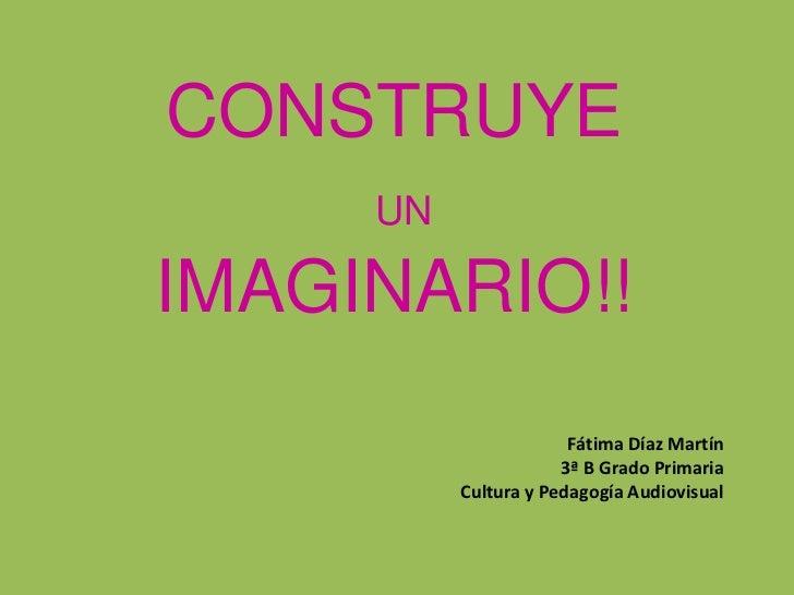 CONSTRUYE     UNIMAGINARIO!!                       Fátima Díaz Martín                      3ª B Grado Primaria          Cu...