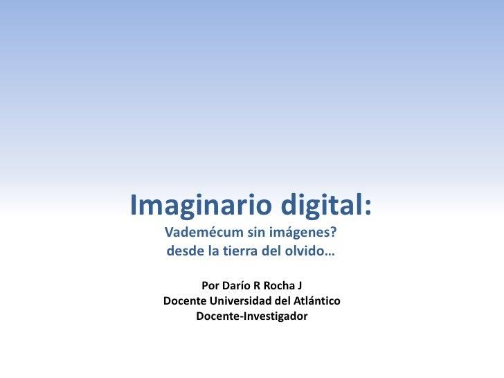 Imaginario digital:  Vademécum sin imágenes?  desde la tierra del olvido…        Por Darío R Rocha J  Docente Universidad ...