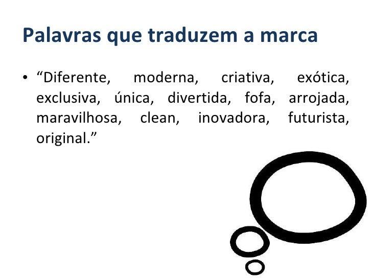 """Palavras que traduzem a marca <ul><li>"""" Diferente, moderna, criativa, exótica, exclusiva, única, divertida, fofa, arrojada..."""