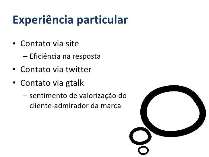 Experiência particular <ul><li>Contato via site </li></ul><ul><ul><li>Eficiência na resposta </li></ul></ul><ul><li>Contat...