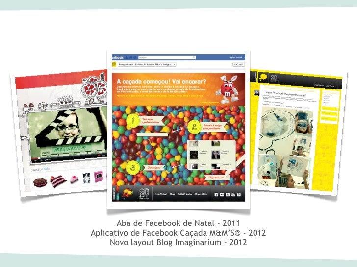 Aba de Facebook de Natal - 2011Aplicativo de Facebook Caçada M&M'S® - 2012     Novo layout Blog Imaginarium - 2012