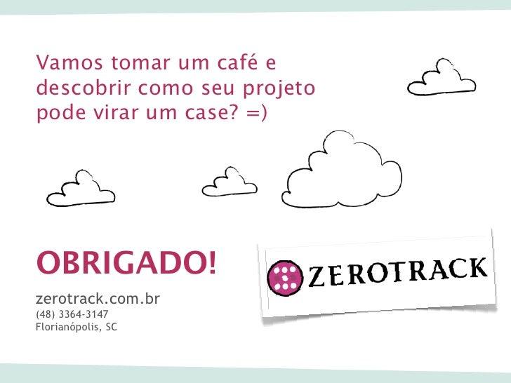 Vamos tomar um café edescobrir como seu projetopode virar um case? =)OBRIGADO!zerotrack.com.br(48) 3364-3147Florianópolis,...