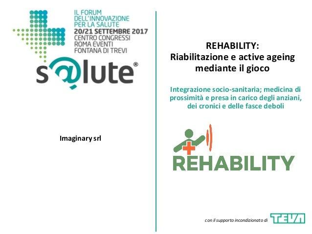 REHABILITY: Riabilitazione e active ageing mediante il gioco Imaginary srl Integrazione socio-sanitaria; medicina di pross...