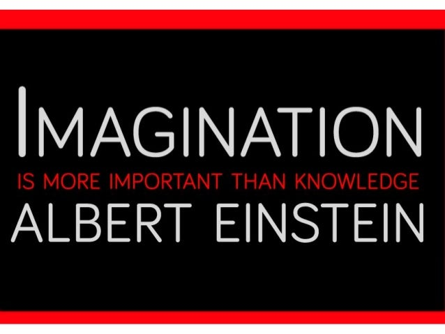 einstein imagination is more important than knowledge essay Imagination is more important than knowledge for knowledge is limited,  whereas imagination encircles the world -albert einstein as quoted in what life .