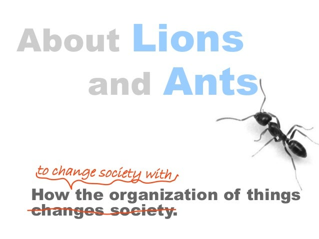 About Lions and Ants How the organization of things changes society. to change society with