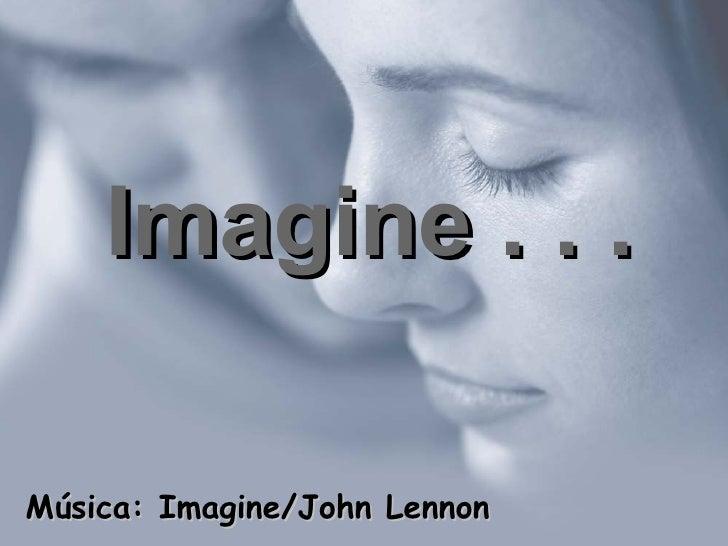 Imagine . . . Música: Imagine/John Lennon