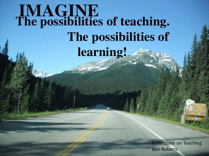 IMAGINEThe possibilities of teaching.         The possibilities of           learning!                          Reflection...