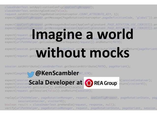 Imagine a world without mocks @KenScambler Scala Developer at