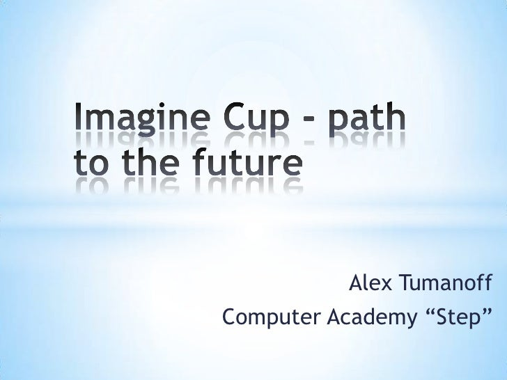 "Imagine Cup - path to the future<br />Alex Tumanoff<br />Computer Academy ""Step""<br />"