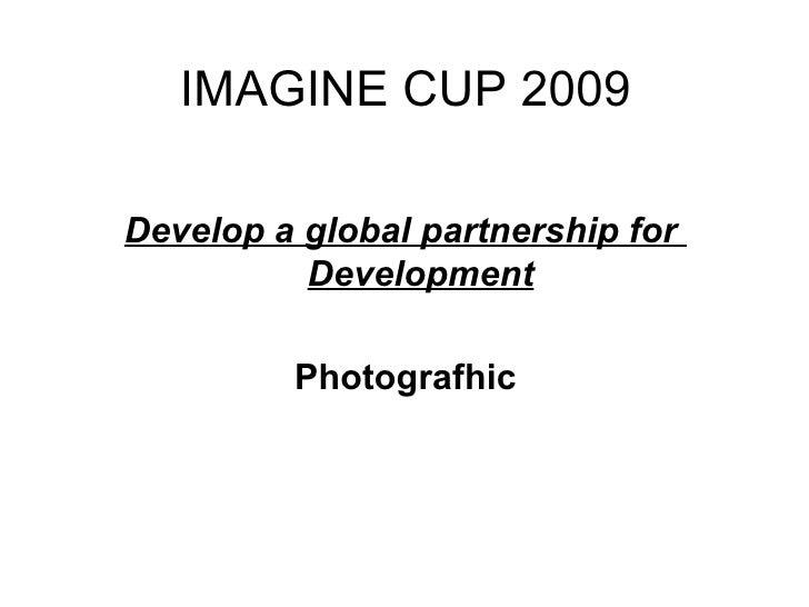 IMAGINE CUP 2009 <ul><li>Develop a global partnership for  Development </li></ul><ul><li>Photografhic </li></ul>
