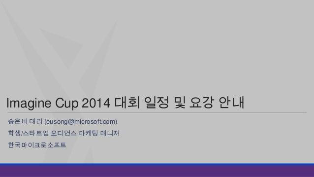 Imagine Cup 2014 대회 일정 및 요강 안내 송은비 대리 (eusong@microsoft.com)  학생/스타트업 오디언스 마케팅 매니저 한국마이크로소프트