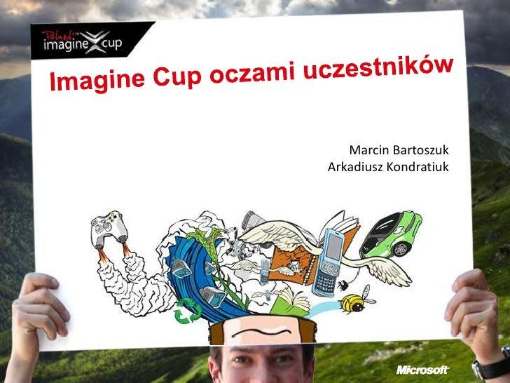 Imagine Cup oczami uczestników<br />Marcin Bartoszuk<br />Arkadiusz Kondratiuk<br />