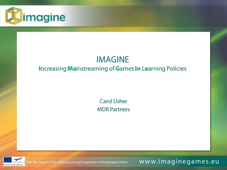 IMAGINEIncreasing Mainstreaming of Games In Learning Policies<br />Carol Usher<br />MDR Partners<br />With the support of ...