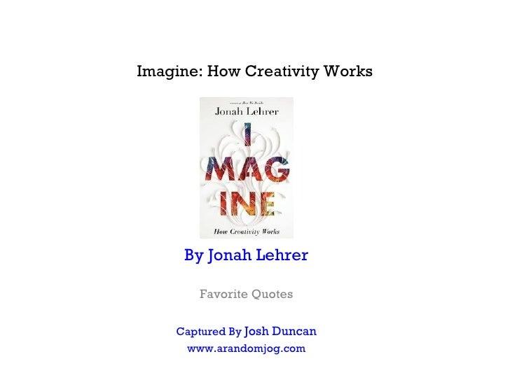 Imagine: How Creativity Works     By Jonah Lehrer       Favorite Quotes    Captured By Josh Duncan     www.arandomjog.com