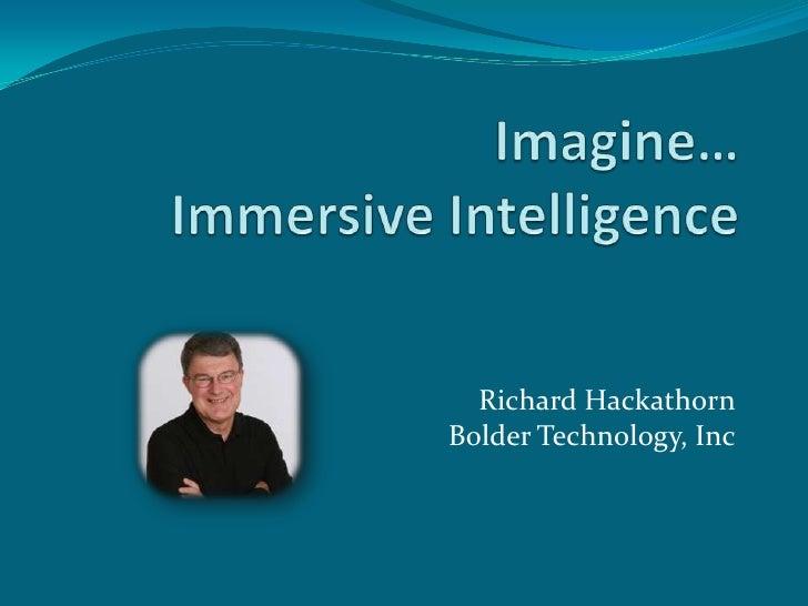 Imagine…Immersive Intelligence<br />Richard HackathornBolder Technology, Inc<br />