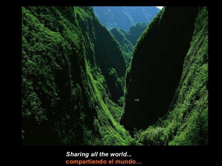 Sharing all the world...compartiendo el mundo…