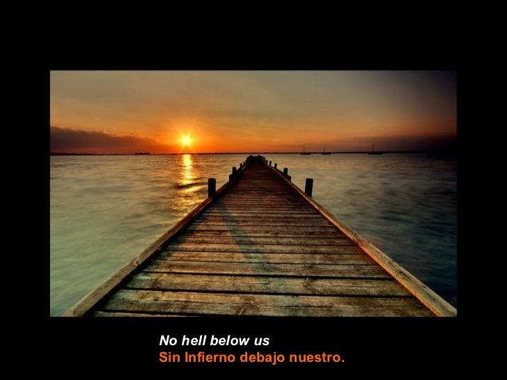 No hell below usSin Infierno debajo nuestro.
