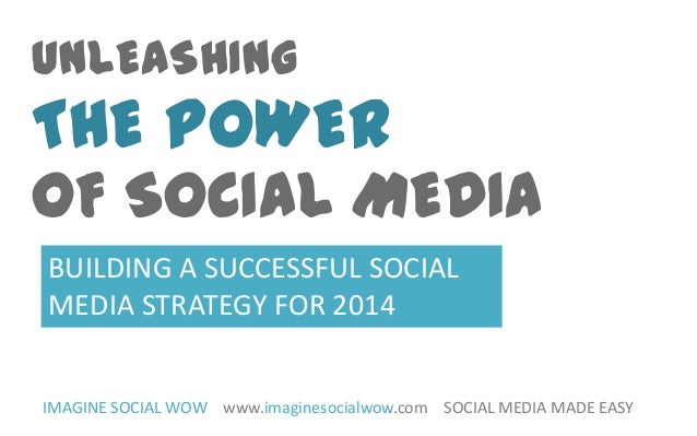 UNLEASHING  THE POWER  OF SOCIAL MEDIA BUILDING A SUCCESSFUL SOCIAL MEDIA STRATEGY FOR 2014 IMAGINE SOCIAL WOW www.imagine...