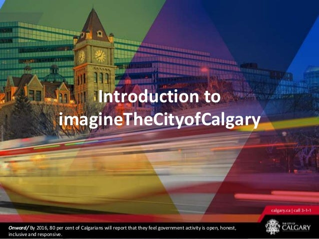 Introduction to                       imagineTheCityofCalgaryOnward/ By 2016, 80 per cent of Calgarians will report that t...