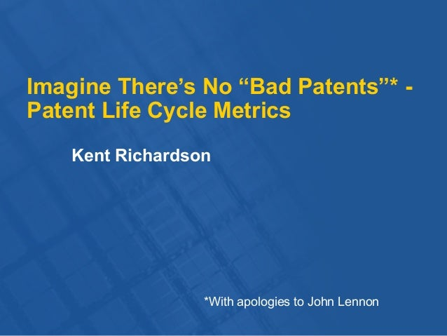 "Imagine There's No ""Bad Patents""* - Patent Life Cycle Metrics Kent Richardson *With apologies to John Lennon"