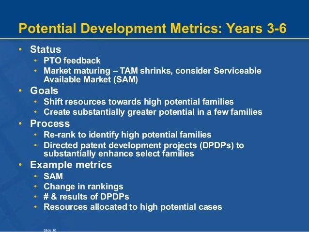 Slide 10 Potential Development Metrics: Years 3-6 • Status • PTO feedback • Market maturing – TAM shrinks, consider Servic...
