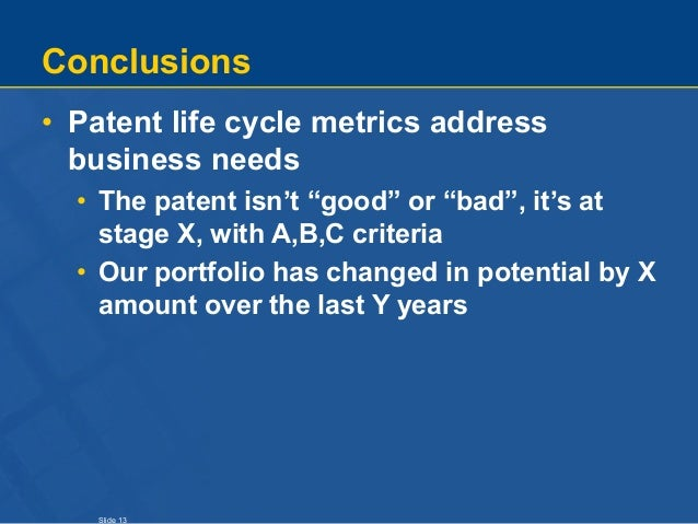 """Slide 13 Conclusions • Patent life cycle metrics address business needs • The patent isn't """"good"""" or """"bad"""", it's at stage ..."""