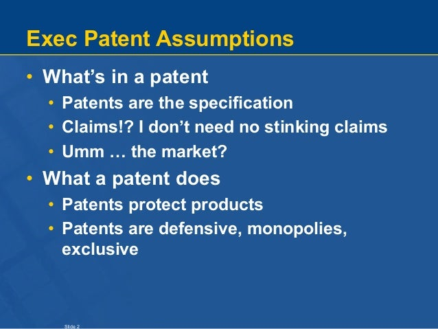 Slide 2 Exec Patent Assumptions • What's in a patent • Patents are the specification • Claims!? I don't need no stinking c...
