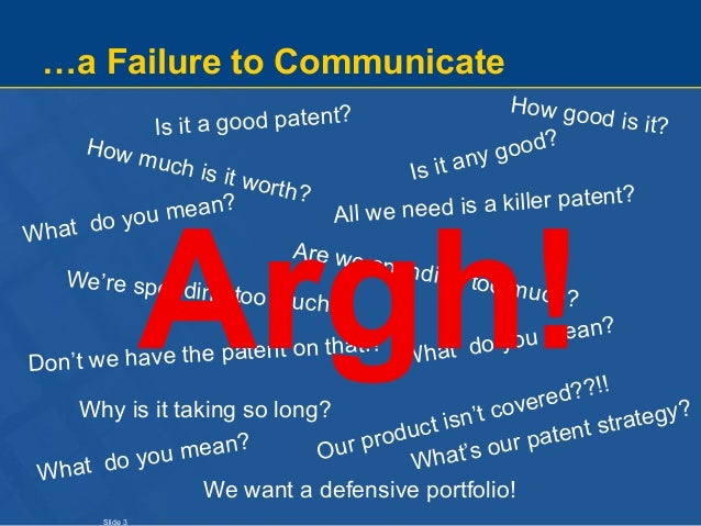 Slide 3 …a Failure to Communicate How much is it worth? Is it a good patent? How good is it? Is it any good? What do you m...