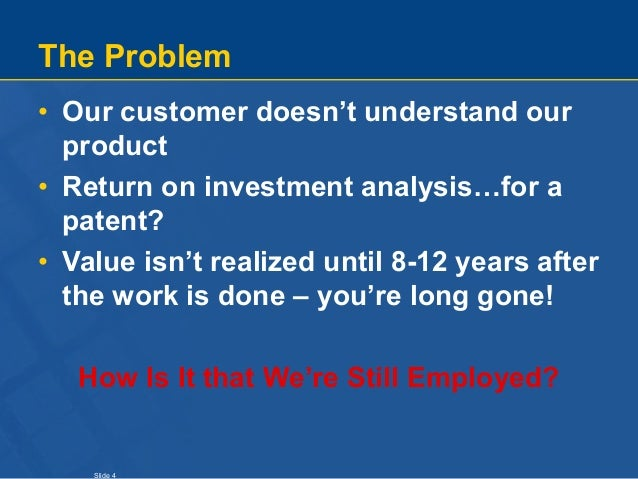 Slide 4 The Problem • Our customer doesn't understand our product • Return on investment analysis…for a patent? • Value is...