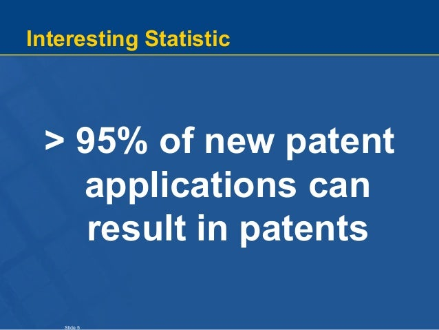 Slide 5 Interesting Statistic > 95% of new patent applications can result in patents