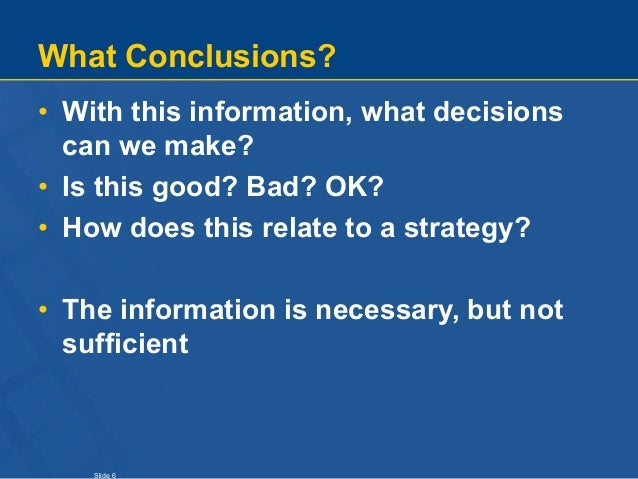 Slide 6 What Conclusions? • With this information, what decisions can we make? • Is this good? Bad? OK? • How does this re...