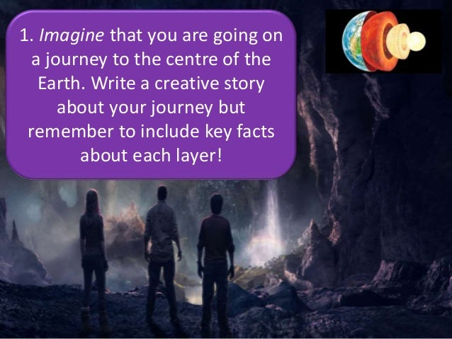 1. Imagine that you are going on a journey to the centre of the Earth. Write a creative story about your journey but remem...