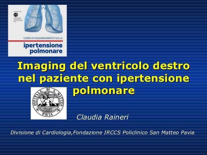 Imaging del ventricolo destro nel paziente con ipertensione polmonare Claudia Raineri Divisione di Cardiologia,Fondazione ...