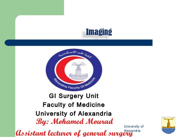 Imaging  GI Surgery Unit Faculty of Medicine University of Alexandria  By: Mohamed Mourad University of Alexandria Assista...