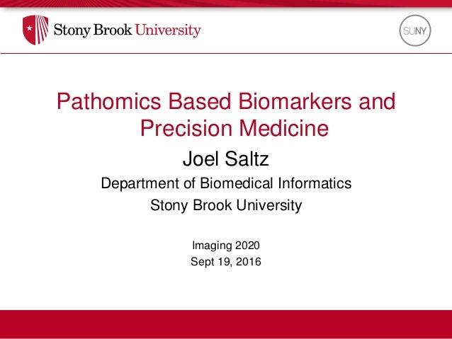 Pathomics Based Biomarkers and Precision Medicine Joel Saltz Department of Biomedical Informatics Stony Brook University I...
