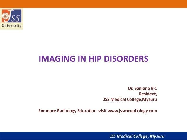 JSS Medical College, Mysuru IMAGING IN HIP DISORDERS Dr. Sanjana B C Resident, JSS Medical College,Mysuru For more Radiolo...