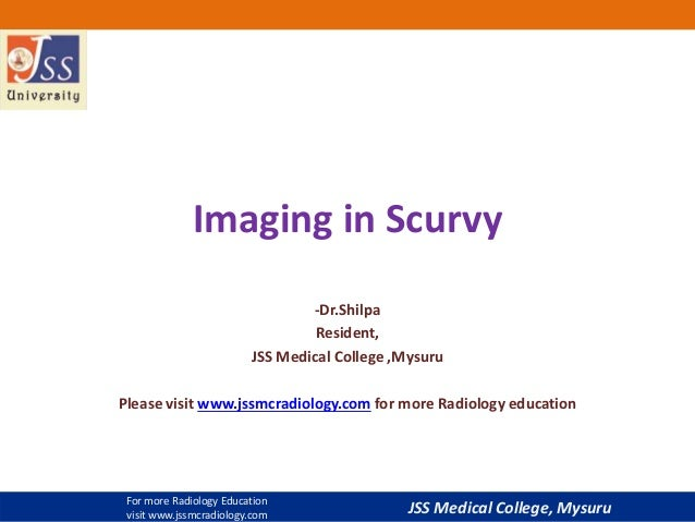 JSS Medical College, Mysuru Imaging in Scurvy -Dr.Shilpa Resident, JSS Medical College ,Mysuru Please visit www.jssmcradio...