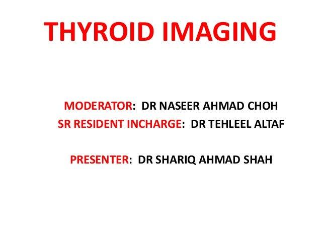 THYROID IMAGING MODERATOR: DR NASEER AHMAD CHOH SR RESIDENT INCHARGE: DR TEHLEEL ALTAF PRESENTER: DR SHARIQ AHMAD SHAH