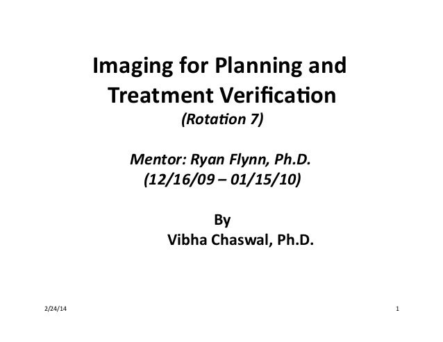 Imaging	   for	   Planning	   and	    Treatment	   Verifica4on 	    (Rota&on	   7) 	     Mentor:	   Ryan	   Flynn,	   Ph.D....