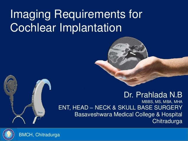 BMCH, ChitradurgaImaging Requirements forCochlear ImplantationDr. Prahlada N.BMBBS, MS, MBA, MHAENT, HEAD – NECK & SKULL B...