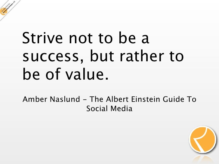 Strive not to be a success, but rather to be of value. Amber Naslund - The Albert Einstein Guide To                Social ...