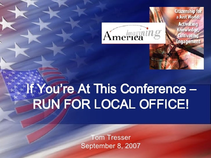 If You're At This Conference – RUN FOR LOCAL OFFICE! Tom Tresser September 8, 2007