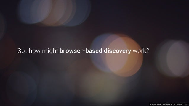 http://www.flickr.com/photos/ducdigital/2892313560 So…how might browser-based discovery work?